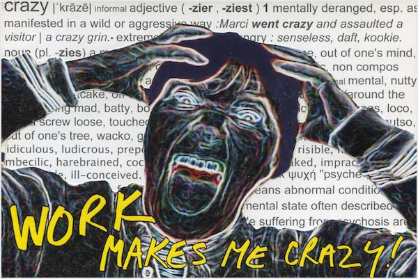 Work Makes Me Crazy (digital print)
